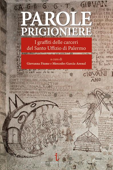 PAROLE PRIGIONIERE. I graffiti delle carceri del Santo Uffizio di Palermo, a cura di Giovanna Fiume e Mercedes García-Arenal